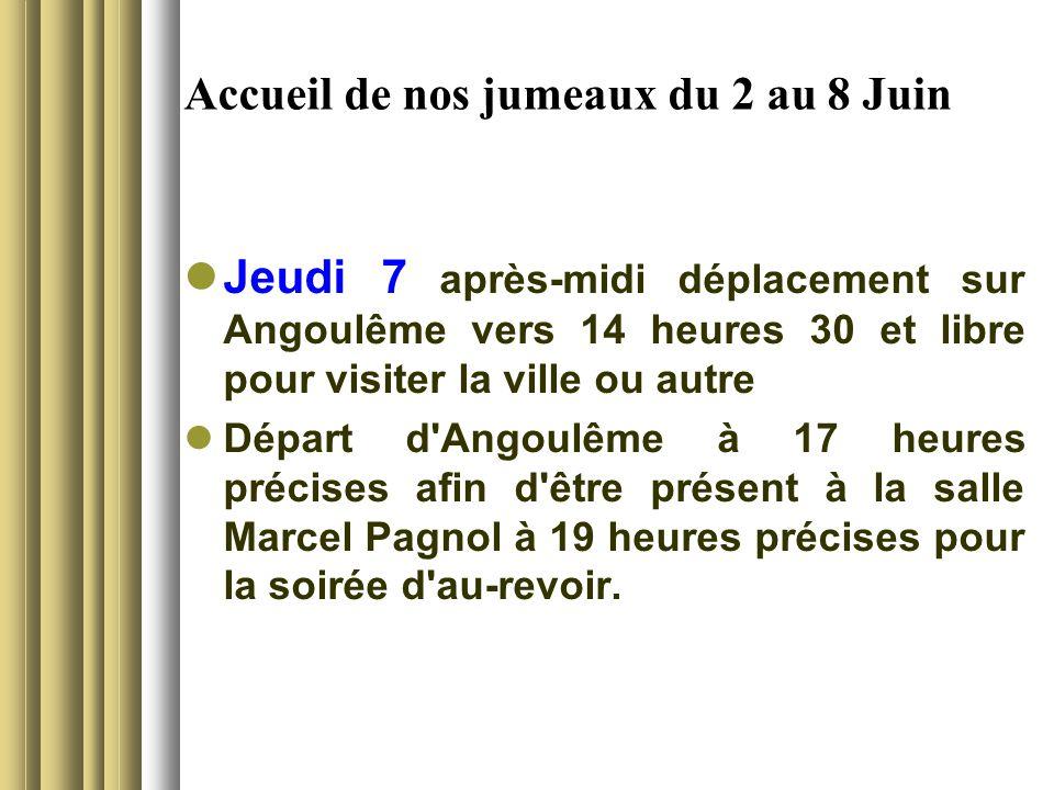 Accueil de nos jumeaux du 2 au 8 Juin Jeudi 7 après-midi déplacement sur Angoulême vers 14 heures 30 et libre pour visiter la ville ou autre Départ d Angoulême à 17 heures précises afin d être présent à la salle Marcel Pagnol à 19 heures précises pour la soirée d au-revoir.