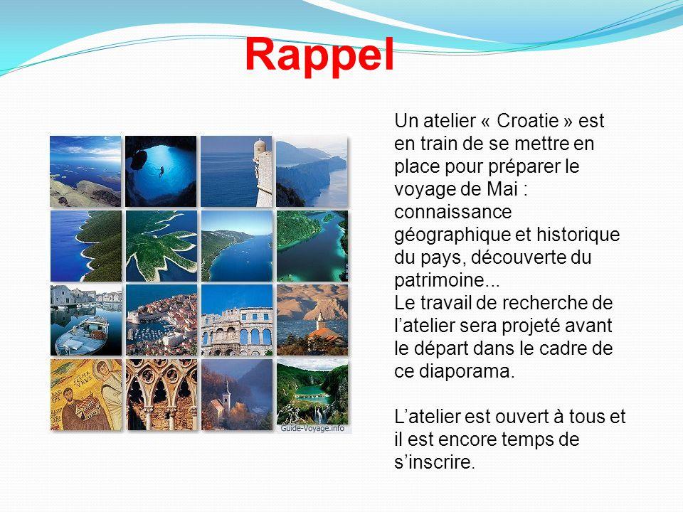 Rappel Un atelier « Croatie » est en train de se mettre en place pour préparer le voyage de Mai : connaissance géographique et historique du pays, découverte du patrimoine...