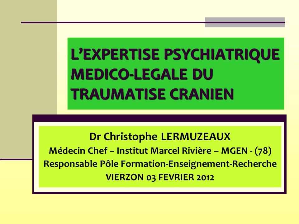 L'EXPERTISE PSYCHIATRIQUE MEDICO-LEGALE DU TRAUMATISE CRANIEN Dr Christophe LERMUZEAUX Médecin Chef – Institut Marcel Rivière – MGEN - (78) Responsabl