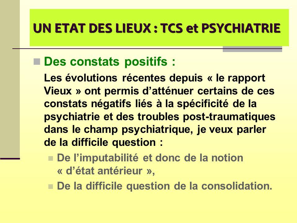 UN ETAT DES LIEUX : TCS et PSYCHIATRIE Des constats positifs : Les évolutions récentes depuis « le rapport Vieux » ont permis d'atténuer certains de c
