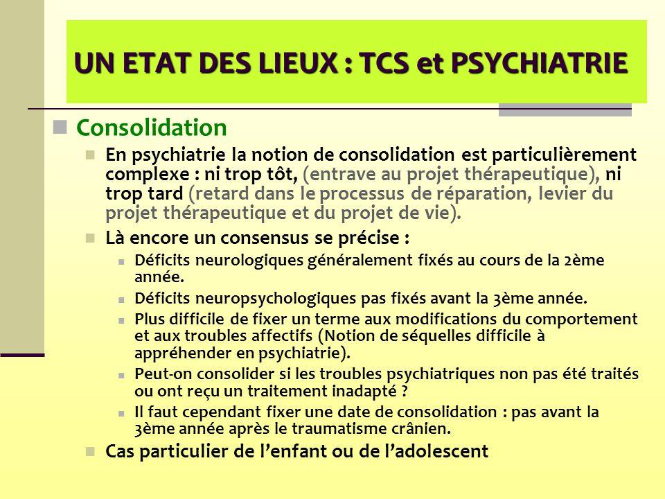 UN ETAT DES LIEUX : TCS et PSYCHIATRIE Consolidation En psychiatrie la notion de consolidation est particulièrement complexe : ni trop tôt, (entrave a