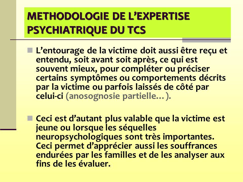 METHODOLOGIE DE L'EXPERTISE PSYCHIATRIQUE DU TCS L'entourage de la victime doit aussi être reçu et entendu, soit avant soit après, ce qui est souvent