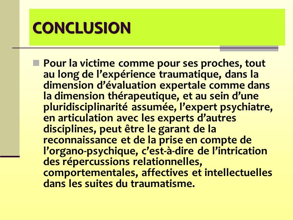 CONCLUSION Pour la victime comme pour ses proches, tout au long de l'expérience traumatique, dans la dimension d'évaluation expertale comme dans la di
