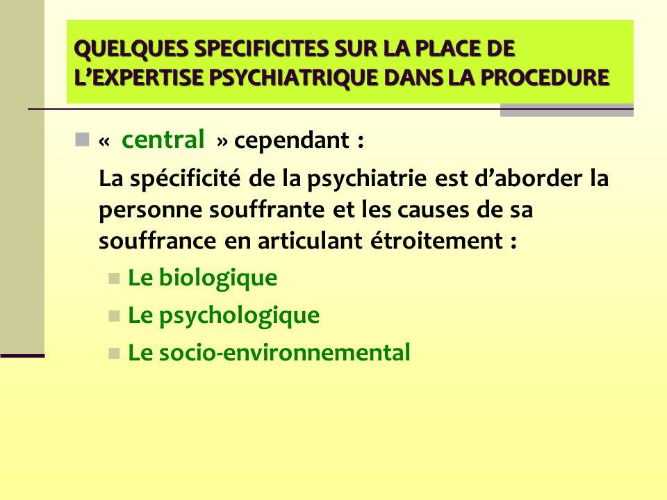 QUELQUES SPECIFICITES SUR LA PLACE DE L'EXPERTISE PSYCHIATRIQUE DANS LA PROCEDURE « central » cependant : La spécificité de la psychiatrie est d'abord