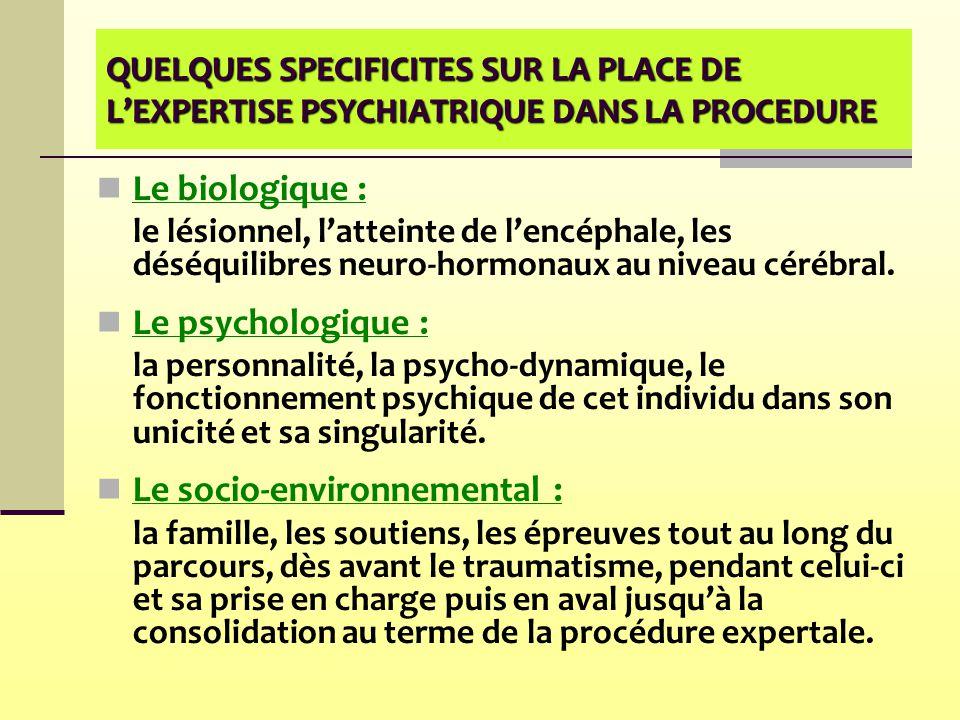 QUELQUES SPECIFICITES SUR LA PLACE DE L'EXPERTISE PSYCHIATRIQUE DANS LA PROCEDURE Le biologique : le lésionnel, l'atteinte de l'encéphale, les déséqui