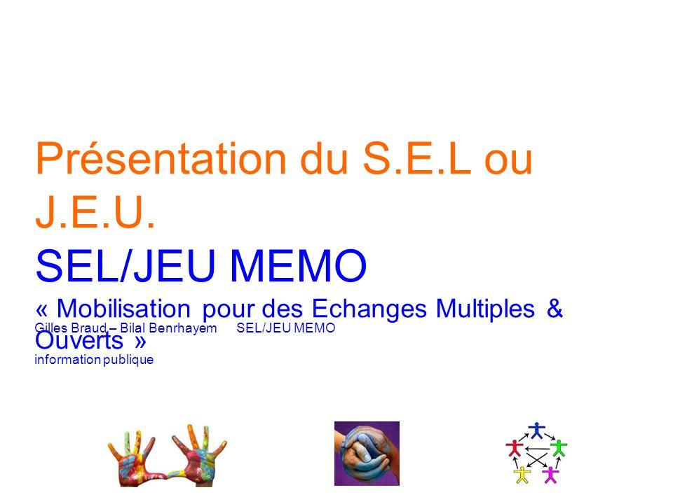 Présentation du S.E.L ou J.E.U. SEL/JEU MEMO « Mobilisation pour des Echanges Multiples & Ouverts » Gilles Braud – Bilal BenrhayemSEL/JEU MEMO informa