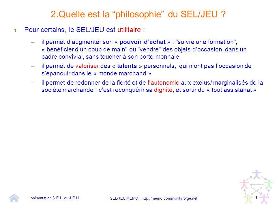 """5 SEL/JEU MEMO : http://memo.communityforge.net 2.Quelle est la """"philosophie"""" du SEL/JEU ? 1. Pour certains, le SEL/JEU est utilitaire : –il permet d'"""