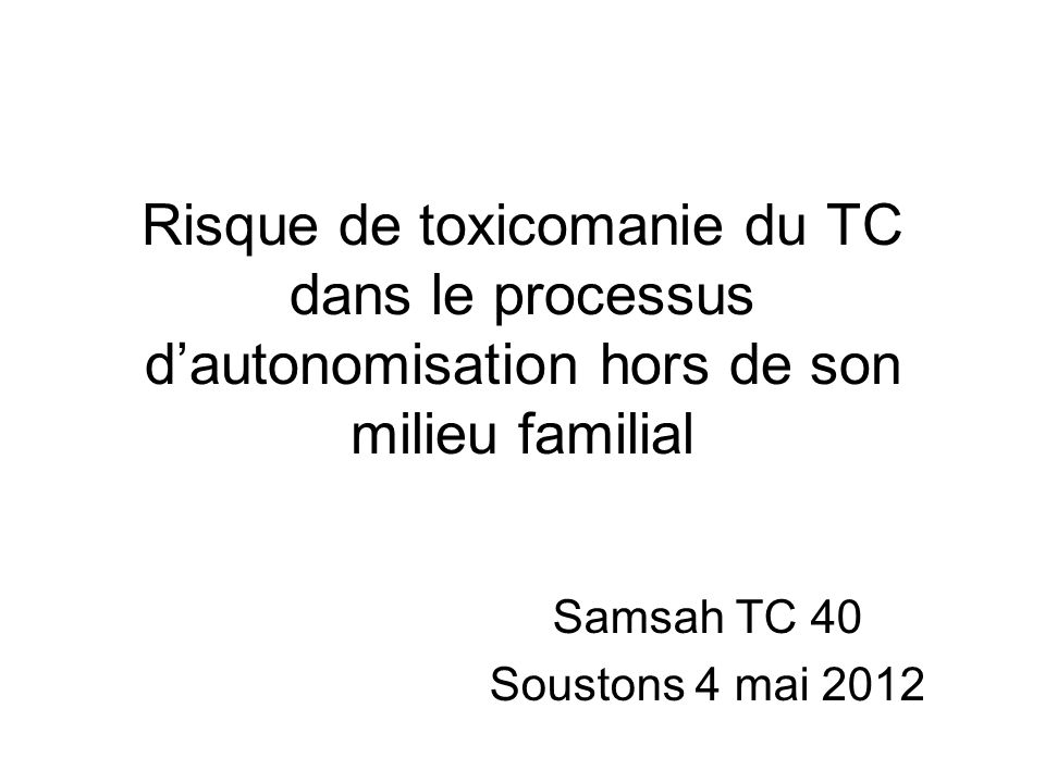 Risque de toxicomanie du TC dans le processus d'autonomisation hors de son milieu familial Samsah TC 40 Soustons 4 mai 2012