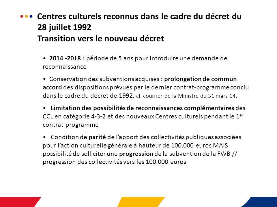 Centres culturels reconnus dans le cadre du décret du 28 juillet 1992 Transition vers le nouveau décret 2014 -2018 : période de 5 ans pour introduire une demande de reconnaissance Conservation des subventions acquises : prolongation de commun accord des dispositions prévues par le dernier contrat-programme conclu dans le cadre du décret de 1992.