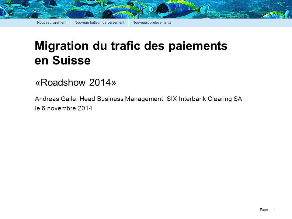 Page Migration du trafic des paiements en Suisse 1 «Roadshow 2014» Andreas Galle, Head Business Management, SIX Interbank Clearing SA le 6 novembre 20