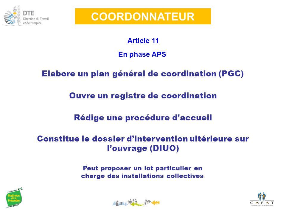 COORDONNATEUR Article 11 Elabore un plan général de coordination (PGC) En phase APS Ouvre un registre de coordination Rédige une procédure d'accueil Constitue le dossier d'intervention ultérieure sur l'ouvrage (DIUO) Peut proposer un lot particulier en charge des installations collectives