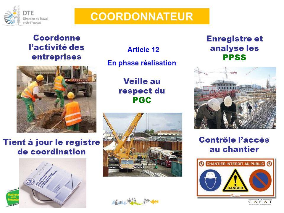 COORDONNATEUR Article 12 En phase réalisation Coordonne l'activité des entreprises Veille au respect du PGC Enregistre et analyse les PPSS Contrôle l'accès au chantier Tient à jour le registre de coordination