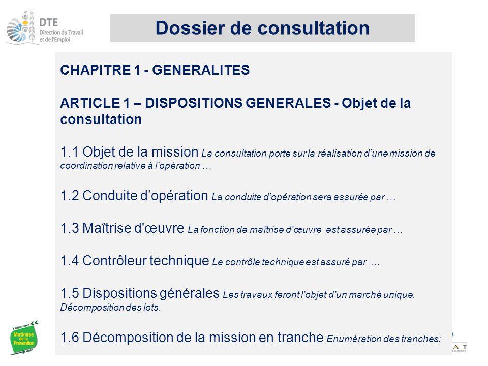 CHAPITRE 1 - GENERALITES ARTICLE 1 – DISPOSITIONS GENERALES - Objet de la consultation 1.1 Objet de la mission La consultation porte sur la réalisation d'une mission de coordination relative à l'opération … 1.2 Conduite d'opération La conduite d'opération sera assurée par … 1.3 Maîtrise d œuvre La fonction de maîtrise d œuvre est assurée par … 1.4 Contrôleur technique Le contrôle technique est assuré par … 1.5 Dispositions générales Les travaux feront l'objet d'un marché unique.