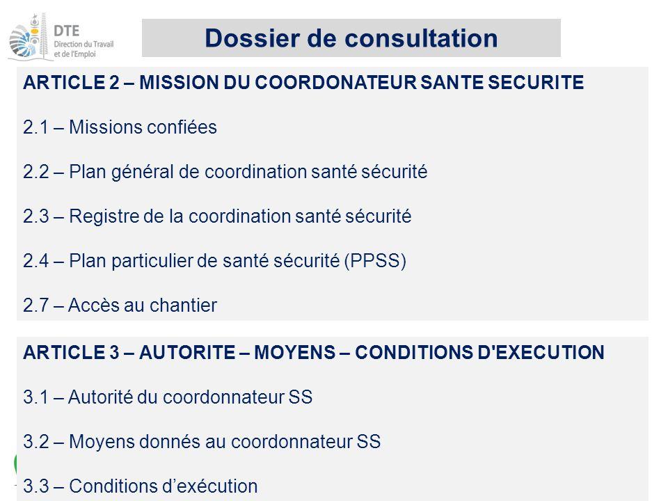 ARTICLE 2 – MISSION DU COORDONATEUR SANTE SECURITE 2.1 – Missions confiées 2.2 – Plan général de coordination santé sécurité 2.3 – Registre de la coordination santé sécurité 2.4 – Plan particulier de santé sécurité (PPSS) 2.7 – Accès au chantier ARTICLE 3 – AUTORITE – MOYENS – CONDITIONS D EXECUTION 3.1 – Autorité du coordonnateur SS 3.2 – Moyens donnés au coordonnateur SS 3.3 – Conditions d'exécution Dossier de consultation