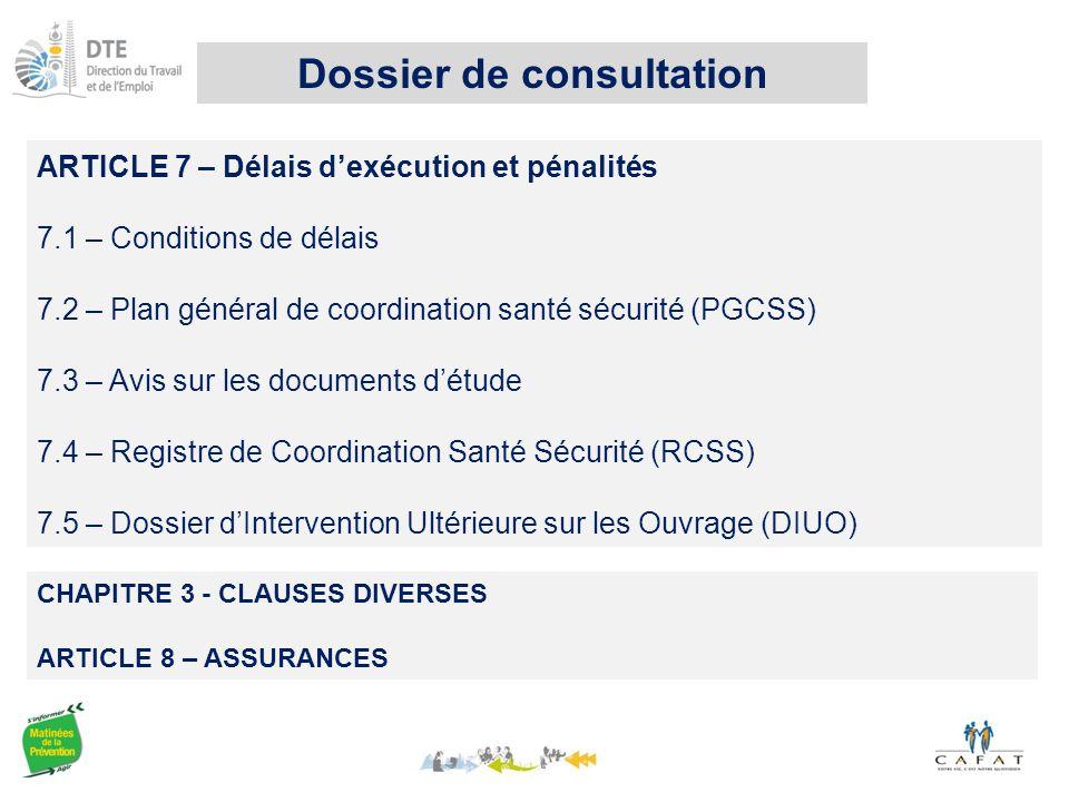 ARTICLE 7 – Délais d'exécution et pénalités 7.1 – Conditions de délais 7.2 – Plan général de coordination santé sécurité (PGCSS) 7.3 – Avis sur les documents d'étude 7.4 – Registre de Coordination Santé Sécurité (RCSS) 7.5 – Dossier d'Intervention Ultérieure sur les Ouvrage (DIUO) CHAPITRE 3 - CLAUSES DIVERSES ARTICLE 8 – ASSURANCES Dossier de consultation