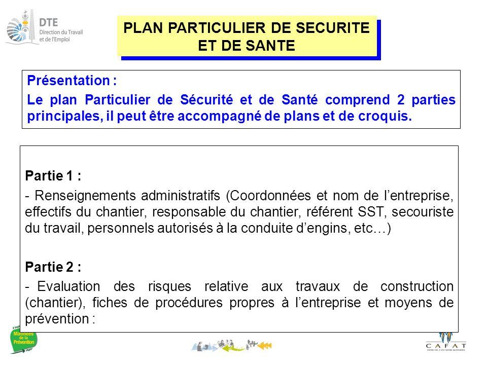 Partie 1 : - Renseignements administratifs (Coordonnées et nom de l'entreprise, effectifs du chantier, responsable du chantier, référent SST, secouriste du travail, personnels autorisés à la conduite d'engins, etc…) Partie 2 : - Evaluation des risques relative aux travaux de construction (chantier), fiches de procédures propres à l'entreprise et moyens de prévention : PLAN PARTICULIER DE SECURITE ET DE SANTE Présentation : Le plan Particulier de Sécurité et de Santé comprend 2 parties principales, il peut être accompagné de plans et de croquis.