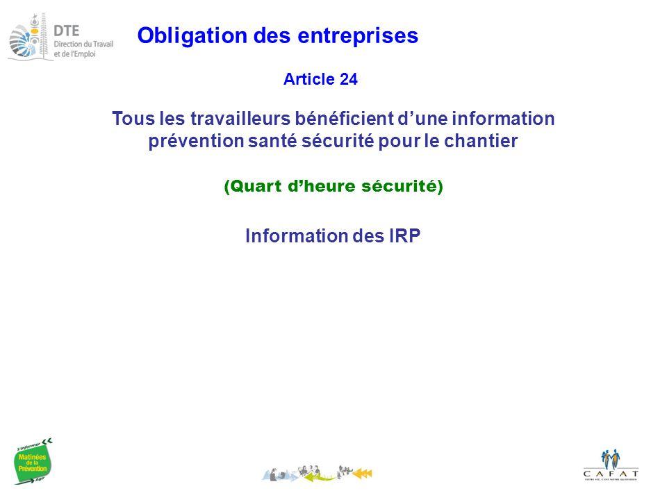 Obligation des entreprises Tous les travailleurs bénéficient d'une information prévention santé sécurité pour le chantier (Quart d'heure sécurité) Article 24 Information des IRP