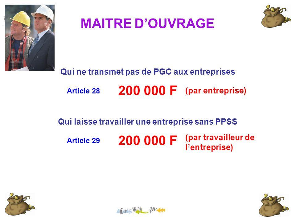 MAITRE D'OUVRAGE Qui ne transmet pas de PGC aux entreprises 200 000 F (par entreprise) Qui laisse travailler une entreprise sans PPSS 200 000 F (par travailleur de l'entreprise) Article 28 Article 29