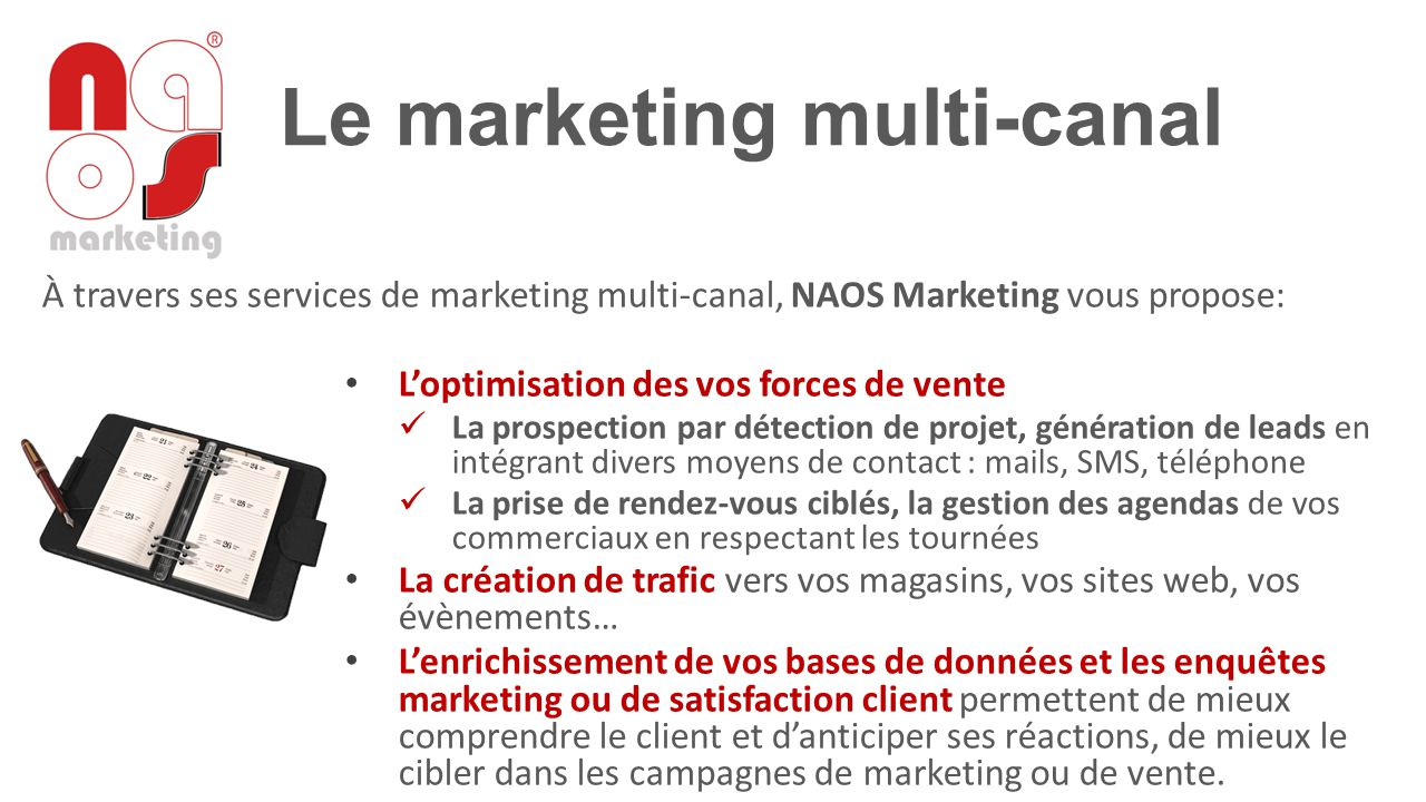 À travers ses services de marketing multi-canal, NAOS Marketing vous propose: L'optimisation des vos forces de vente La prospection par détection de p