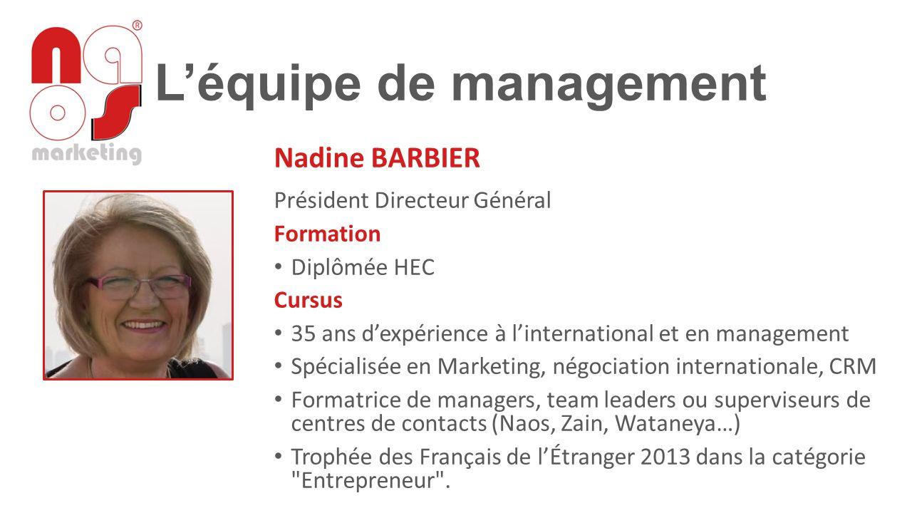 L'équipe de management Nadine BARBIER Président Directeur Général Formation Diplômée HEC Cursus 35 ans d'expérience à l'international et en management