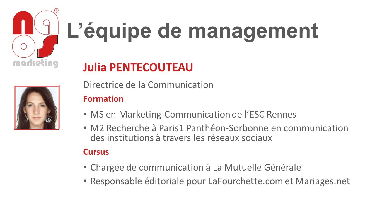 L'équipe de management Julia PENTECOUTEAU Directrice de la Communication Formation MS en Marketing-Communication de l'ESC Rennes M2 Recherche à Paris1