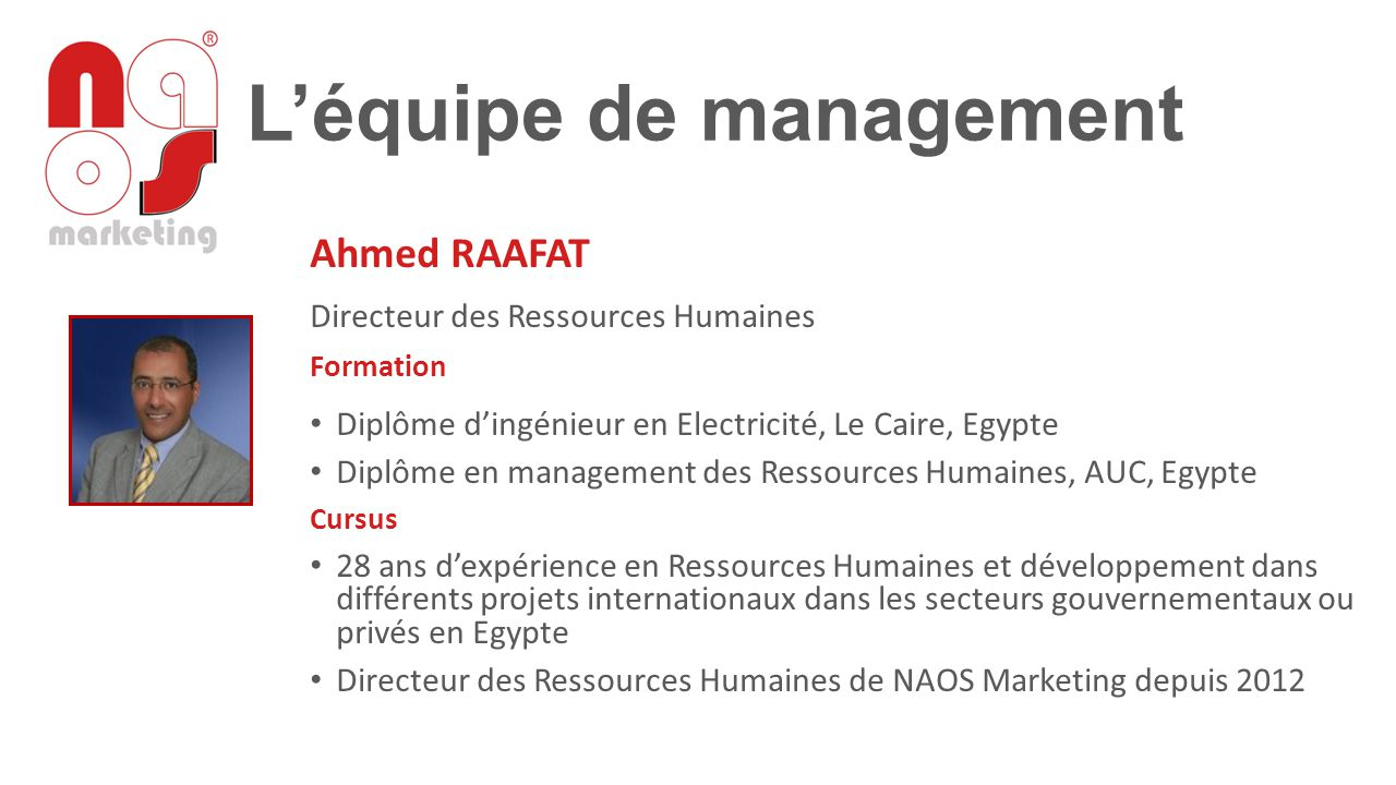 L'équipe de management Ahmed RAAFAT Directeur des Ressources Humaines Formation Diplôme d'ingénieur en Electricité, Le Caire, Egypte Diplôme en manage
