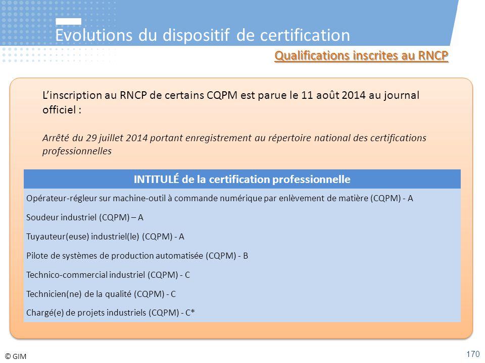 © GIM Evolutions du dispositif de certification Qualifications inscrites au RNCP L'inscription au RNCP de certains CQPM est parue le 11 août 2014 au j