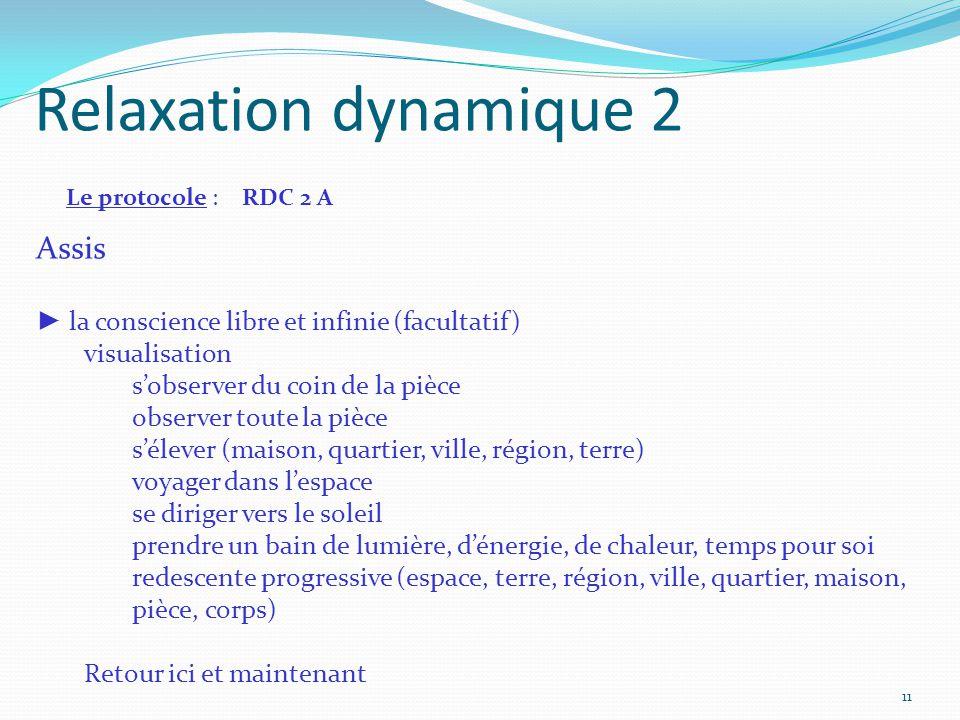 Relaxation dynamique 2 Le protocole : RDC 2 A Assis ► la conscience libre et infinie (facultatif) visualisation s'observer du coin de la pièce observe