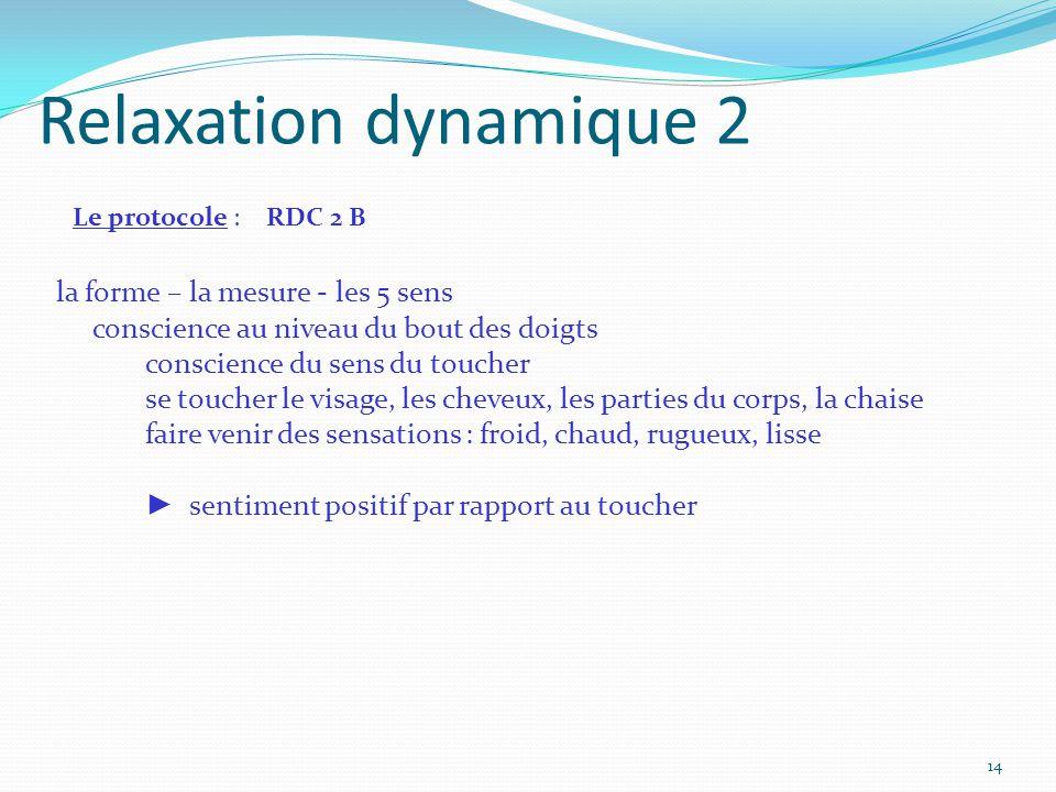 Relaxation dynamique 2 Le protocole : RDC 2 B la forme – la mesure - les 5 sens conscience au niveau du bout des doigts conscience du sens du toucher