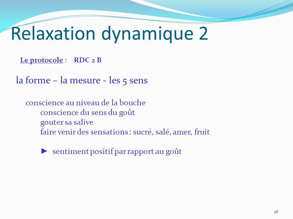 Relaxation dynamique 2 Le protocole : RDC 2 B la forme – la mesure - les 5 sens conscience au niveau de la bouche conscience du sens du goût gouter sa