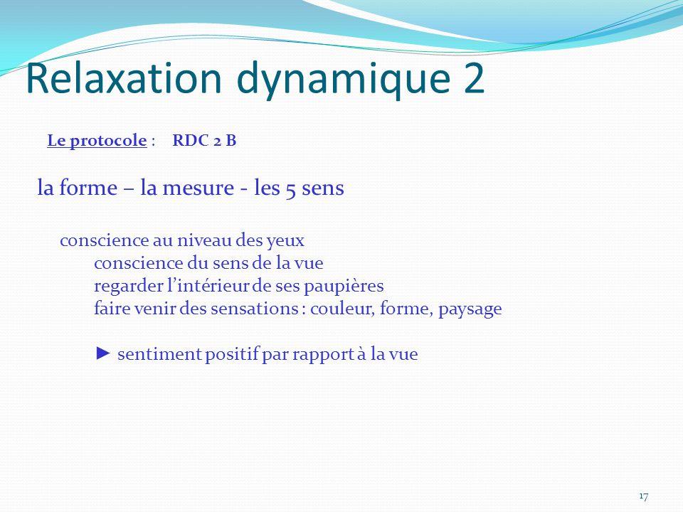 Relaxation dynamique 2 Le protocole : RDC 2 B la forme – la mesure - les 5 sens conscience au niveau des yeux conscience du sens de la vue regarder l'