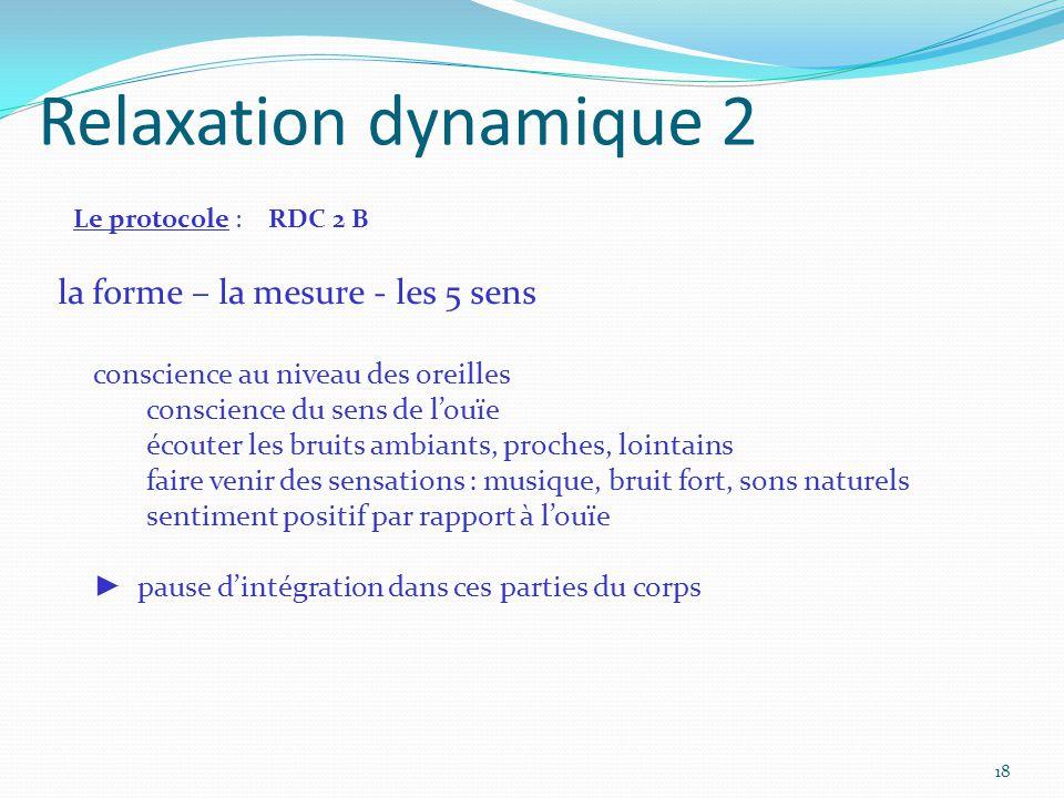 Relaxation dynamique 2 Le protocole : RDC 2 B la forme – la mesure - les 5 sens conscience au niveau des oreilles conscience du sens de l'ouïe écouter