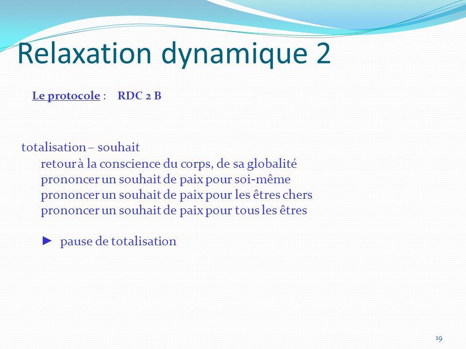 Relaxation dynamique 2 Le protocole : RDC 2 B totalisation – souhait retour à la conscience du corps, de sa globalité prononcer un souhait de paix pou