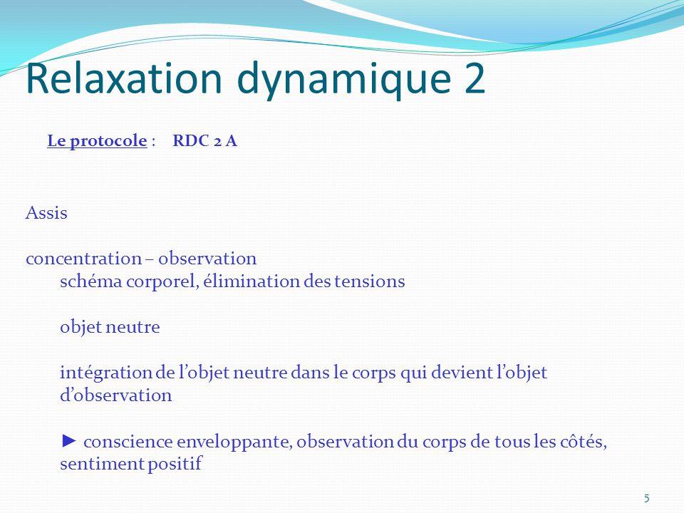 Relaxation dynamique 2 Le protocole : RDC 2 A Assis concentration – observation schéma corporel, élimination des tensions objet neutre intégration de