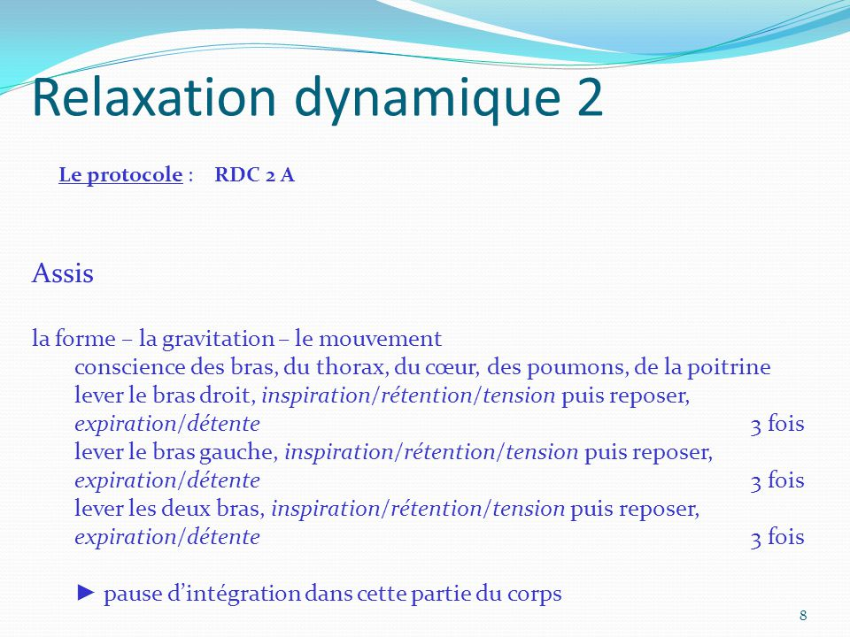 Relaxation dynamique 2 Le protocole : RDC 2 A Assis la forme – la gravitation – le mouvement conscience des bras, du thorax, du cœur, des poumons, de