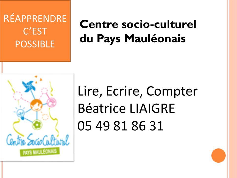Centre socio-culturel du Pays Mauléonais Lire, Ecrire, Compter Béatrice LIAIGRE 05 49 81 86 31 R ÉAPPRENDRE C'EST POSSIBLE