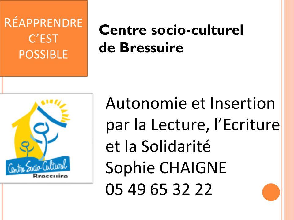Centre socio-culturel de Bressuire Autonomie et Insertion par la Lecture, l'Ecriture et la Solidarité Sophie CHAIGNE 05 49 65 32 22 R ÉAPPRENDRE C'EST POSSIBLE