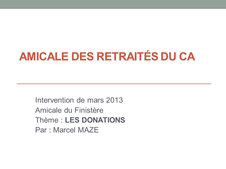 AMICALE DES RETRAITÉS DU CA Intervention de mars 2013 Amicale du Finistère Thème : LES DONATIONS Par : Marcel MAZE