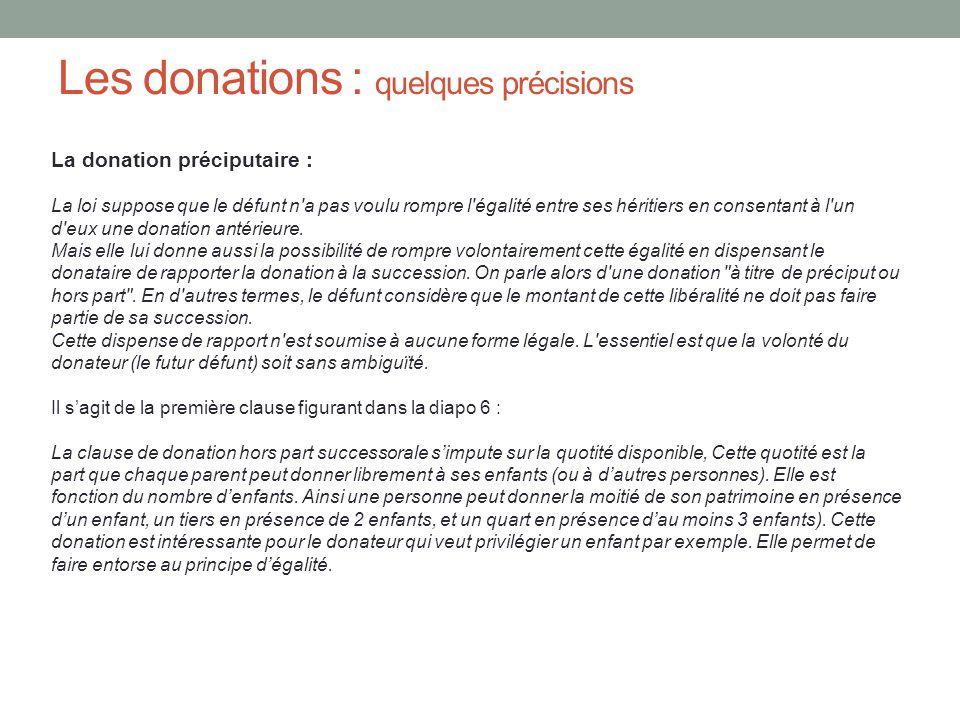 Les donations : quelques précisions La donation préciputaire : La loi suppose que le défunt n'a pas voulu rompre l'égalité entre ses héritiers en cons