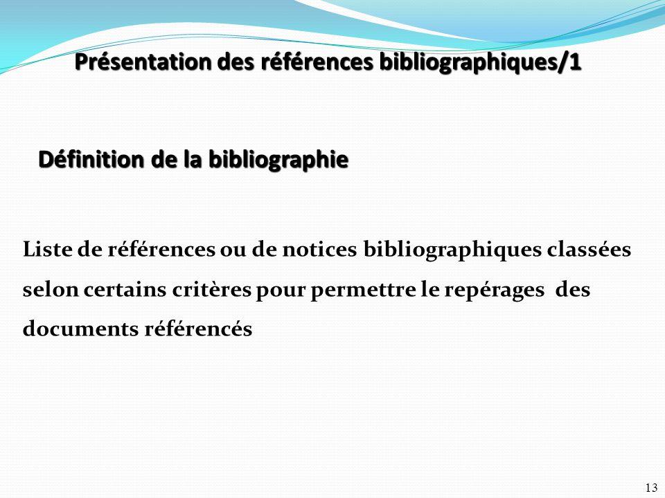 13 Présentation des références bibliographiques/1 Définition de la bibliographie Liste de références ou de notices bibliographiques classées selon cer