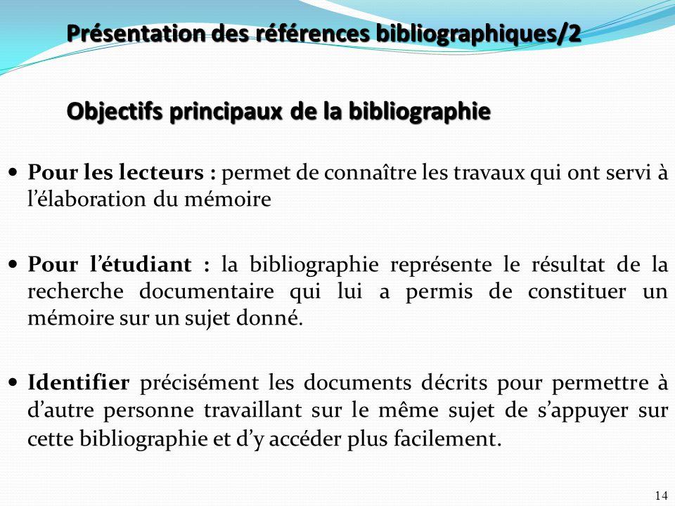 14 Objectifs principaux de la bibliographie Pour les lecteurs : permet de connaître les travaux qui ont servi à l'élaboration du mémoire Pour l'étudia