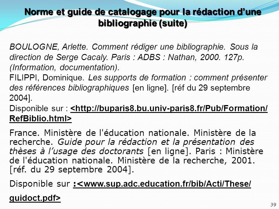 39 BOULOGNE, Arlette. Comment rédiger une bibliographie. Sous la direction de Serge Cacaly. Paris : ADBS : Nathan, 2000. 127p. (Information, documenta