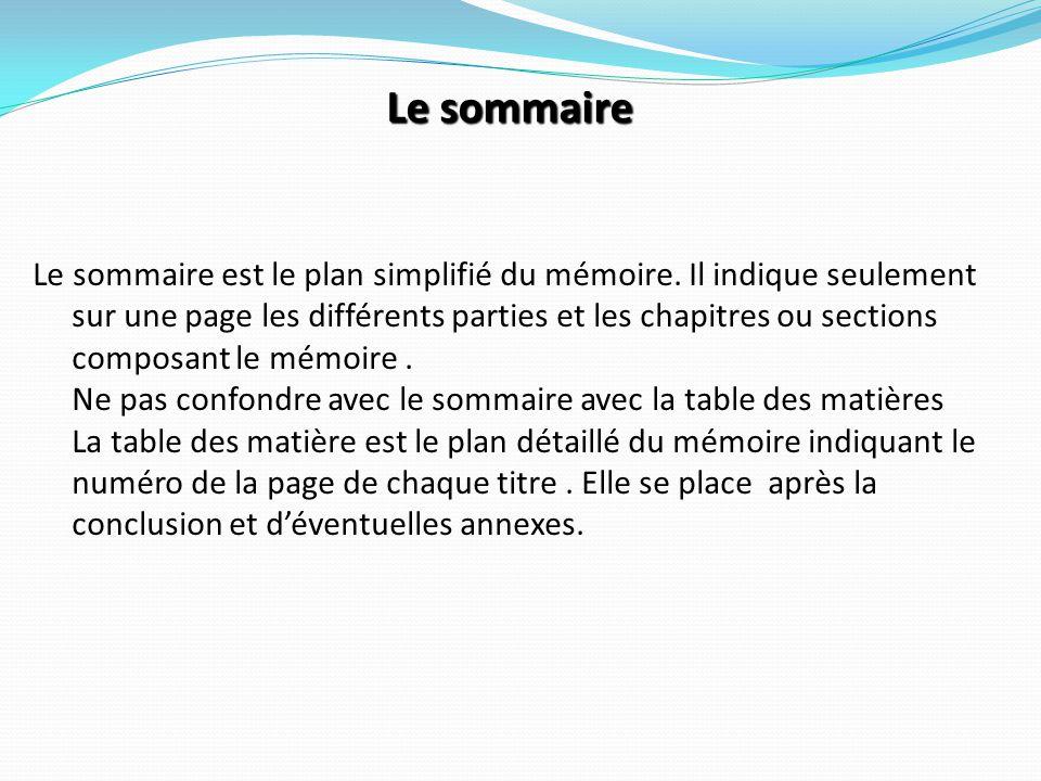Le sommaire est le plan simplifié du mémoire. Il indique seulement sur une page les différents parties et les chapitres ou sections composant le mémoi