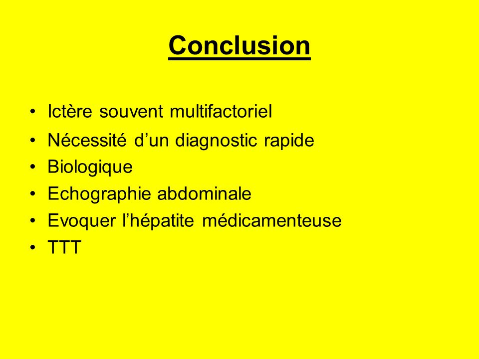 Conclusion Ictère souvent multifactoriel Nécessité d'un diagnostic rapide Biologique Echographie abdominale Evoquer l'hépatite médicamenteuse TTT