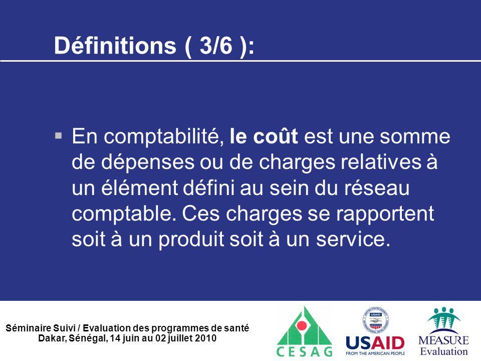 Séminaire Suivi / Evaluation des programmes de santé Dakar, Sénégal, 14 juin au 02 juillet 2010 Définitions ( 3/6 ):  En comptabilité, le coût est un