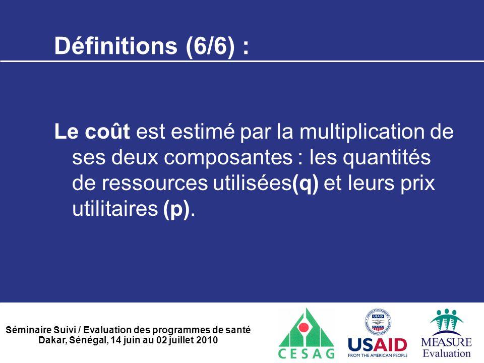 Séminaire Suivi / Evaluation des programmes de santé Dakar, Sénégal, 14 juin au 02 juillet 2010 Définitions (6/6) : Le coût est estimé par la multipli