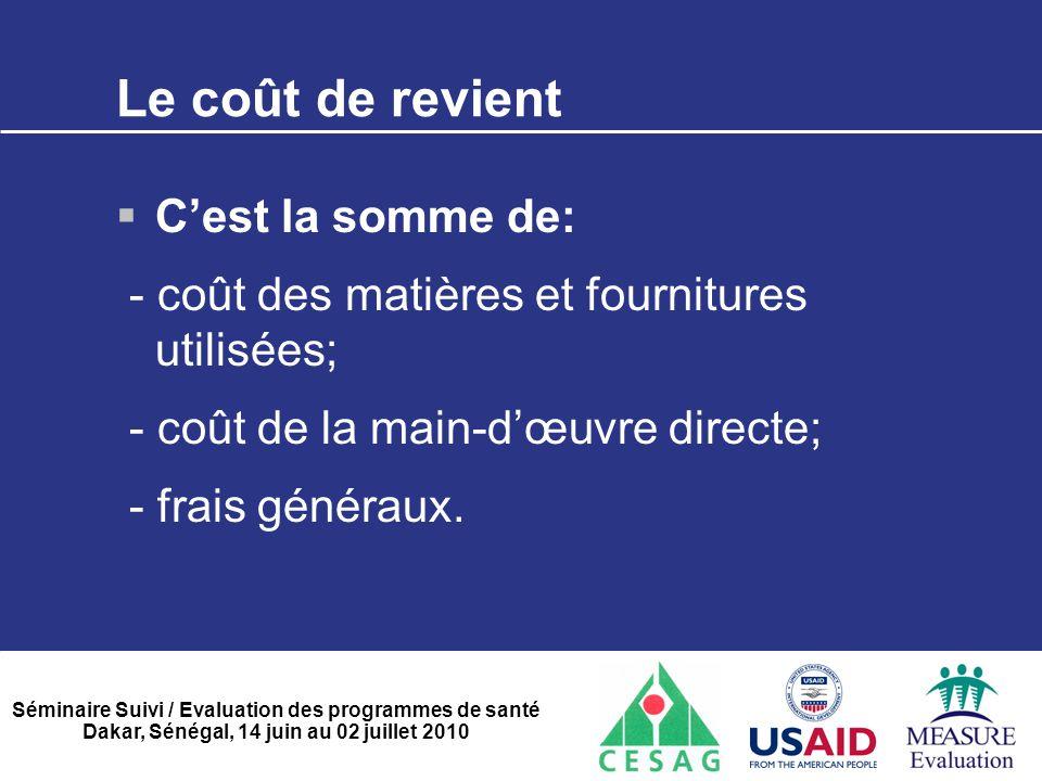 Séminaire Suivi / Evaluation des programmes de santé Dakar, Sénégal, 14 juin au 02 juillet 2010 Le coût de revient  C'est la somme de: - coût des mat