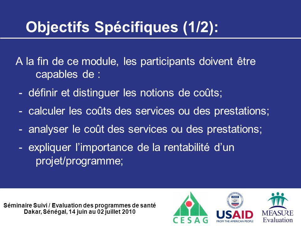 Séminaire Suivi / Evaluation des programmes de santé Dakar, Sénégal, 14 juin au 02 juillet 2010 Objectifs Spécifiques (2/2): -déterminer la rentabilité d'un projet /programme; -déterminer l'efficacité d'un projet /programme; -apprécier les ratios coût/efficacité;