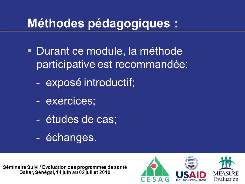Séminaire Suivi / Evaluation des programmes de santé Dakar, Sénégal, 14 juin au 02 juillet 2010 Méthodes pédagogiques :  Durant ce module, la méthode