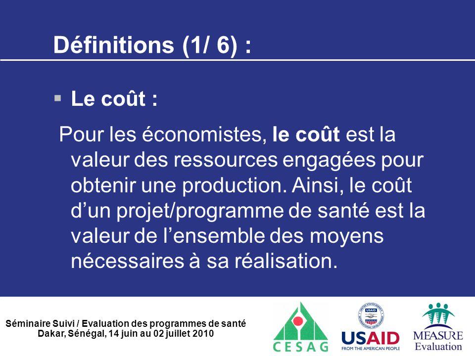 Séminaire Suivi / Evaluation des programmes de santé Dakar, Sénégal, 14 juin au 02 juillet 2010 Définitions (1/ 6) :  Le coût : Pour les économistes,